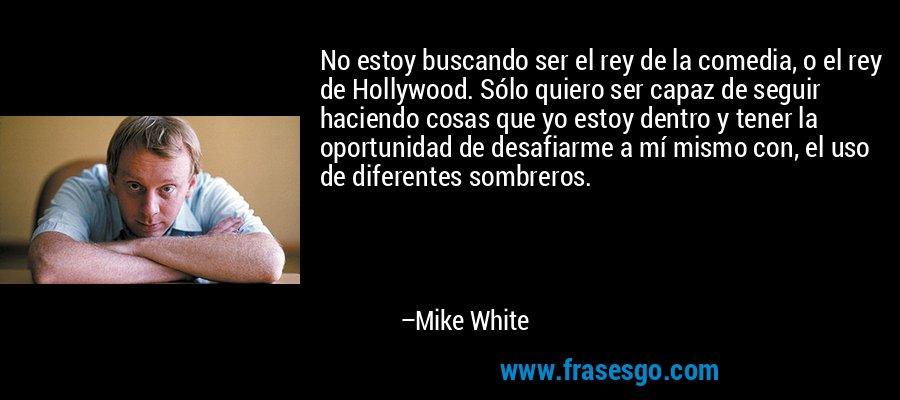 No estoy buscando ser el rey de la comedia, o el rey de Hollywood. Sólo quiero ser capaz de seguir haciendo cosas que yo estoy dentro y tener la oportunidad de desafiarme a mí mismo con, el uso de diferentes sombreros. – Mike White