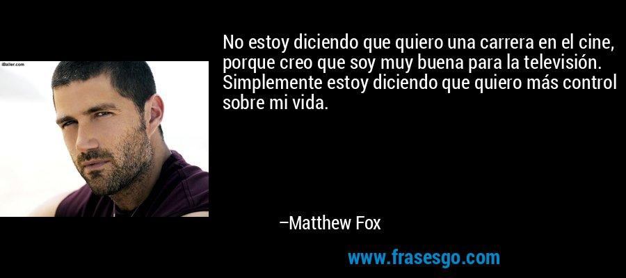 No estoy diciendo que quiero una carrera en el cine, porque creo que soy muy buena para la televisión. Simplemente estoy diciendo que quiero más control sobre mi vida. – Matthew Fox