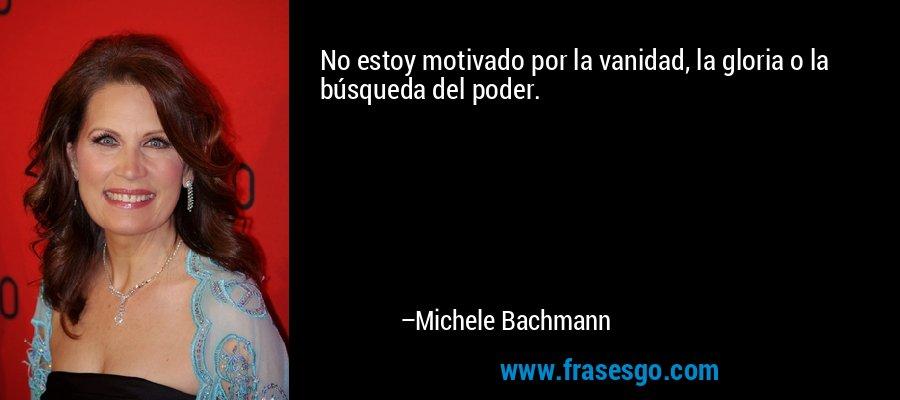 No estoy motivado por la vanidad, la gloria o la búsqueda del poder. – Michele Bachmann