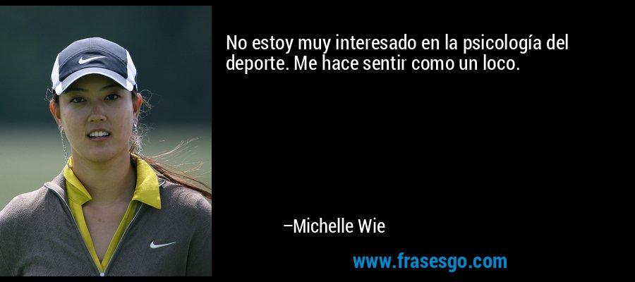 No estoy muy interesado en la psicología del deporte. Me hace sentir como un loco. – Michelle Wie