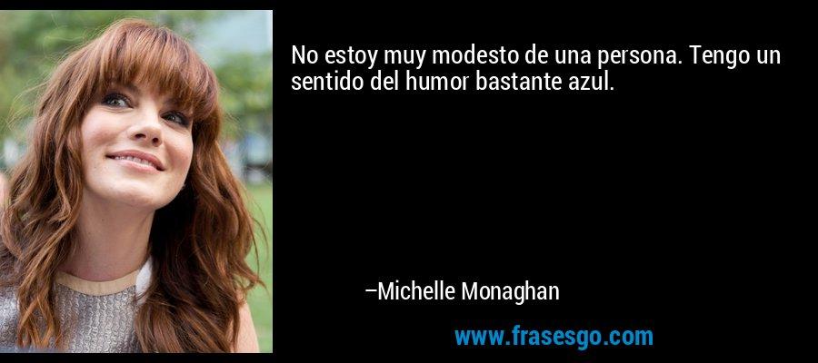 No estoy muy modesto de una persona. Tengo un sentido del humor bastante azul. – Michelle Monaghan
