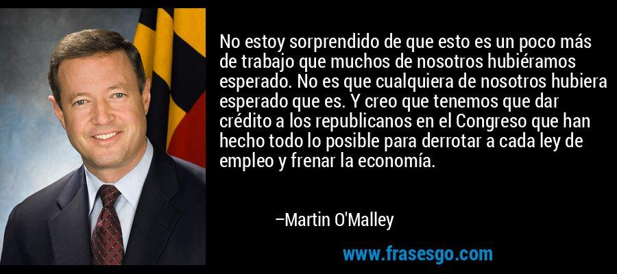 No estoy sorprendido de que esto es un poco más de trabajo que muchos de nosotros hubiéramos esperado. No es que cualquiera de nosotros hubiera esperado que es. Y creo que tenemos que dar crédito a los republicanos en el Congreso que han hecho todo lo posible para derrotar a cada ley de empleo y frenar la economía. – Martin O'Malley