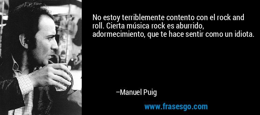 No estoy terriblemente contento con el rock and roll. Cierta música rock es aburrido, adormecimiento, que te hace sentir como un idiota. – Manuel Puig