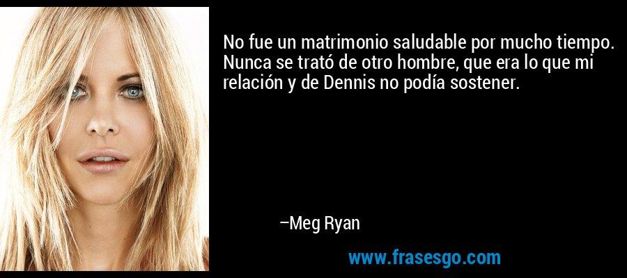 No fue un matrimonio saludable por mucho tiempo. Nunca se trató de otro hombre, que era lo que mi relación y de Dennis no podía sostener. – Meg Ryan