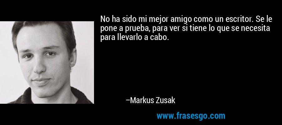 No ha sido mi mejor amigo como un escritor. Se le pone a prueba, para ver si tiene lo que se necesita para llevarlo a cabo. – Markus Zusak