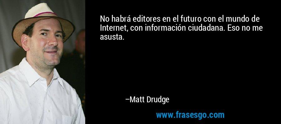 No habrá editores en el futuro con el mundo de Internet, con información ciudadana. Eso no me asusta. – Matt Drudge