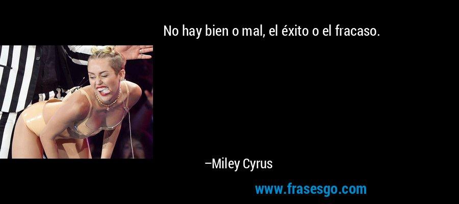 No hay bien o mal, el éxito o el fracaso. – Miley Cyrus