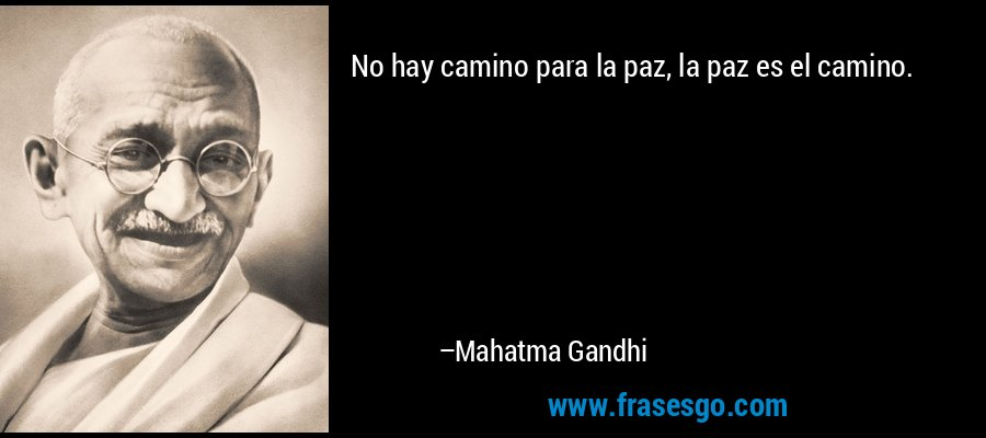 No hay camino para la paz, la paz es el camino. – Mahatma Gandhi
