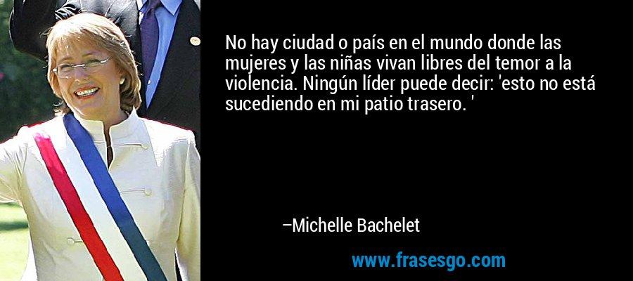 No hay ciudad o país en el mundo donde las mujeres y las niñas vivan libres del temor a la violencia. Ningún líder puede decir: 'esto no está sucediendo en mi patio trasero. ' – Michelle Bachelet