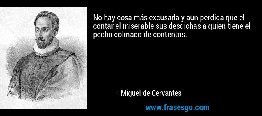 No hay cosa más excusada y aun perdida que el contar el miserable sus desdichas a quien tiene el pecho colmado de contentos. – Miguel de Cervantes