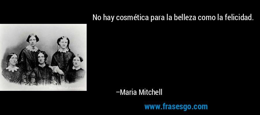No hay cosmética para la belleza como la felicidad. – Maria Mitchell