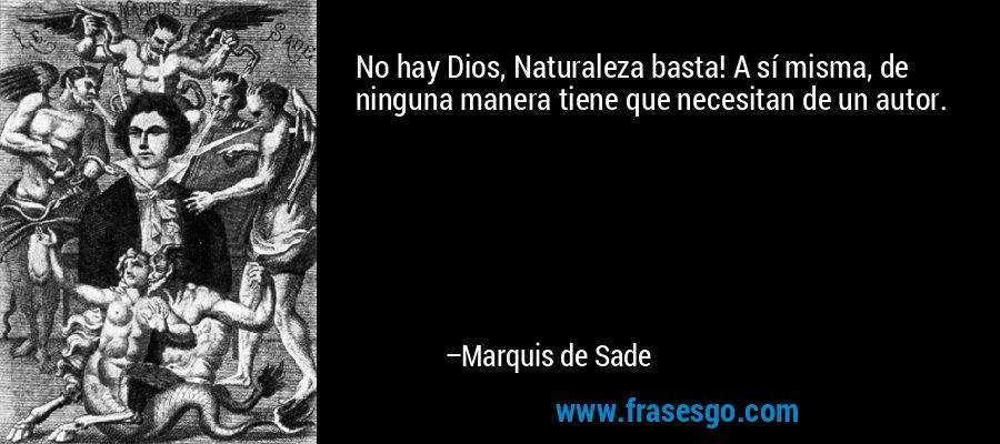 No hay Dios, Naturaleza basta! A sí misma, de ninguna manera tiene que necesitan de un autor. – Marquis de Sade