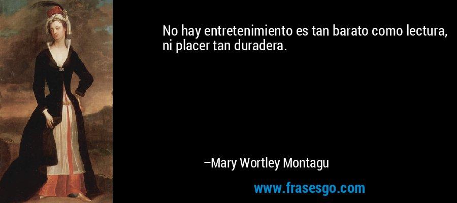 No hay entretenimiento es tan barato como lectura, ni placer tan duradera. – Mary Wortley Montagu