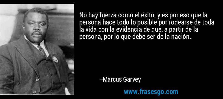 No hay fuerza como el éxito, y es por eso que la persona hace todo lo posible por rodearse de toda la vida con la evidencia de que, a partir de la persona, por lo que debe ser de la nación. – Marcus Garvey