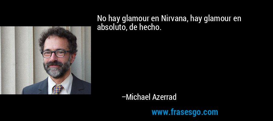 No hay glamour en Nirvana, hay glamour en absoluto, de hecho. – Michael Azerrad