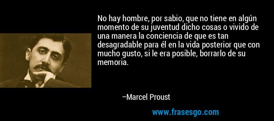 No hay hombre, por sabio, que no tiene en algún momento de su juventud dicho cosas o vivido de una manera la conciencia de que es tan desagradable para él en la vida posterior que con mucho gusto, si le era posible, borrarlo de su memoria. – Marcel Proust