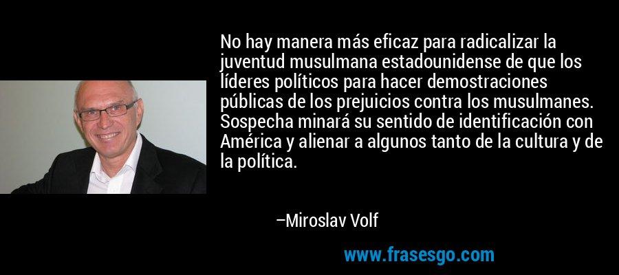 No hay manera más eficaz para radicalizar la juventud musulmana estadounidense de que los líderes políticos para hacer demostraciones públicas de los prejuicios contra los musulmanes. Sospecha minará su sentido de identificación con América y alienar a algunos tanto de la cultura y de la política. – Miroslav Volf