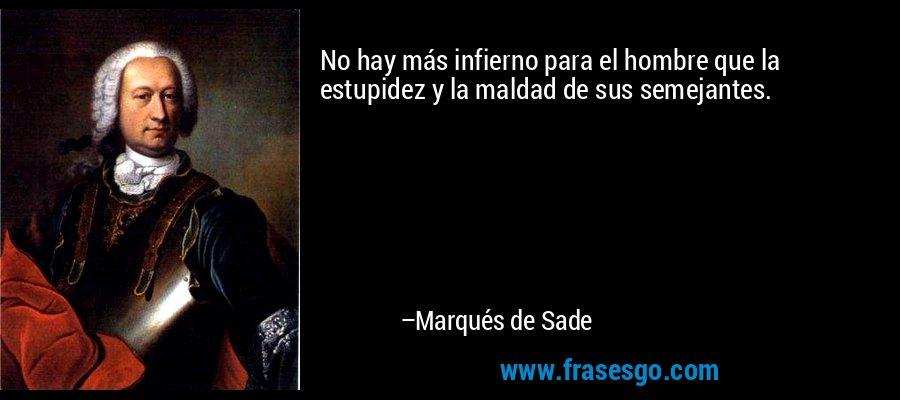 No hay más infierno para el hombre que la estupidez y la maldad de sus semejantes. – Marqués de Sade