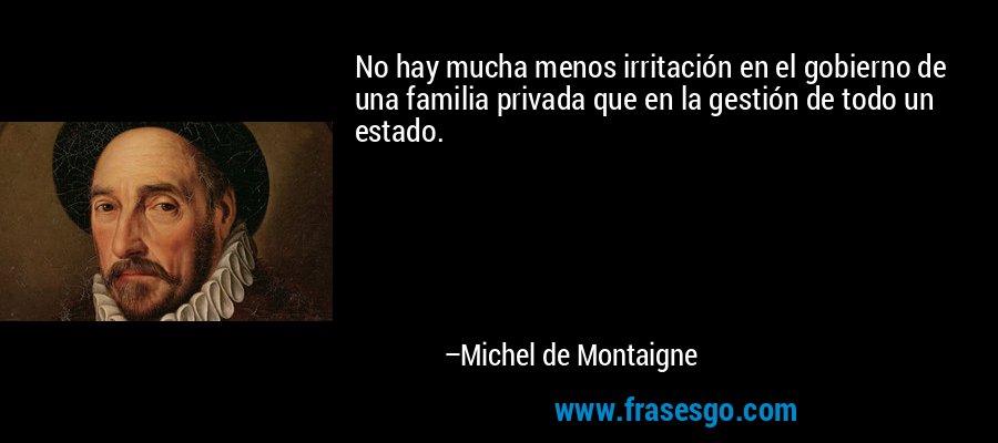 No hay mucha menos irritación en el gobierno de una familia privada que en la gestión de todo un estado. – Michel de Montaigne