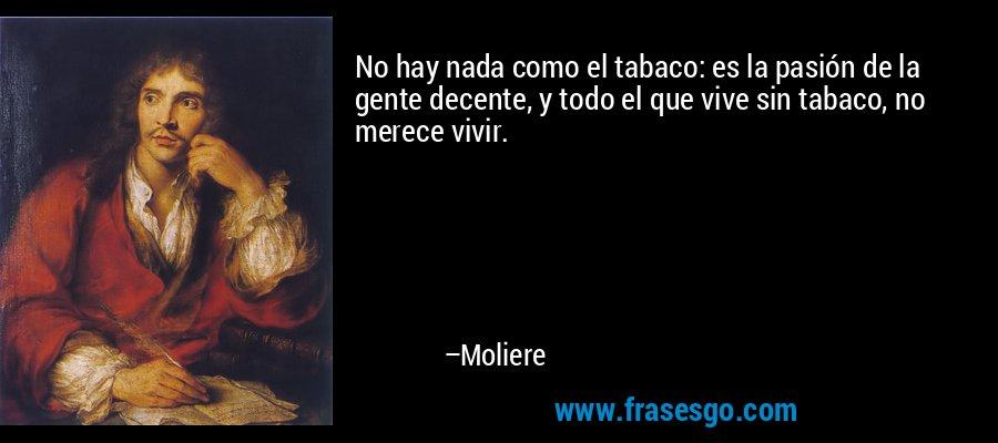 No hay nada como el tabaco: es la pasión de la gente decente, y todo el que vive sin tabaco, no merece vivir. – Moliere