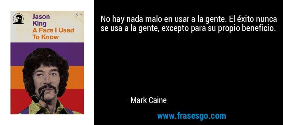 No hay nada malo en usar a la gente. El éxito nunca se usa a la gente, excepto para su propio beneficio. – Mark Caine
