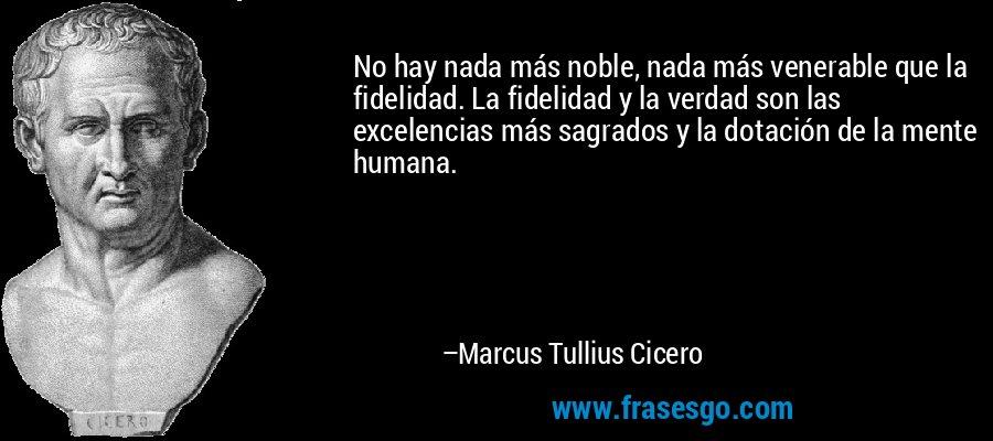 No hay nada más noble, nada más venerable que la fidelidad. La fidelidad y la verdad son las excelencias más sagrados y la dotación de la mente humana. – Marcus Tullius Cicero