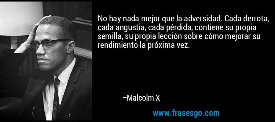 No hay nada mejor que la adversidad. Cada derrota, cada angustia, cada pérdida, contiene su propia semilla, su propia lección sobre cómo mejorar su rendimiento la próxima vez. – Malcolm X