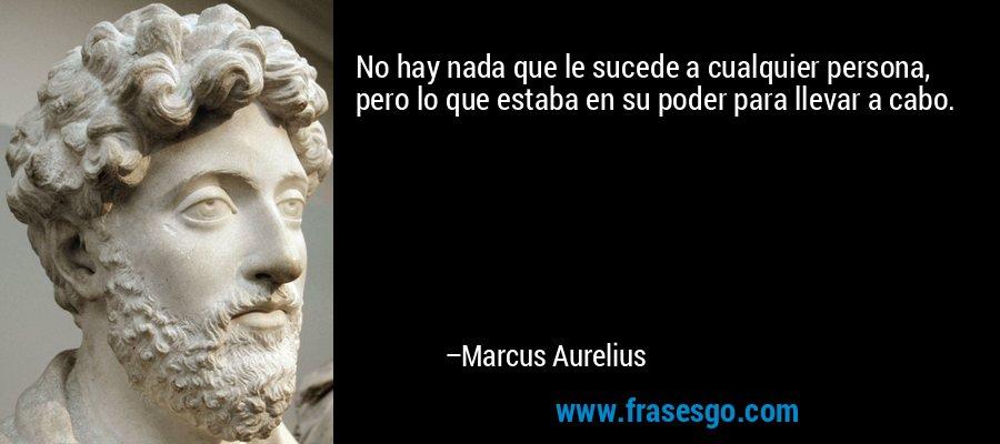 No hay nada que le sucede a cualquier persona, pero lo que estaba en su poder para llevar a cabo. – Marcus Aurelius