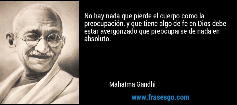 No hay nada que pierde el cuerpo como la preocupación, y que tiene algo de fe en Dios debe estar avergonzado que preocuparse de nada en absoluto. – Mahatma Gandhi