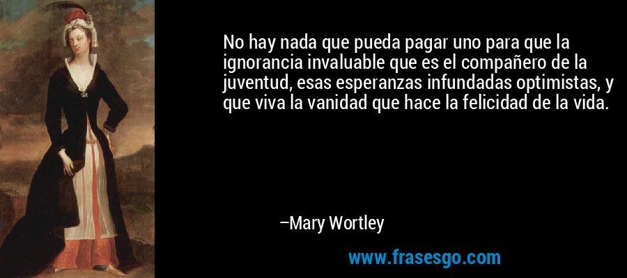 No hay nada que pueda pagar uno para que la ignorancia invaluable que es el compañero de la juventud, esas esperanzas infundadas optimistas, y que viva la vanidad que hace la felicidad de la vida. – Mary Wortley