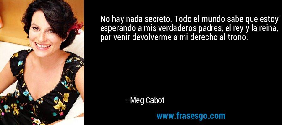 No hay nada secreto. Todo el mundo sabe que estoy esperando a mis verdaderos padres, el rey y la reina, por venir devolverme a mi derecho al trono. – Meg Cabot