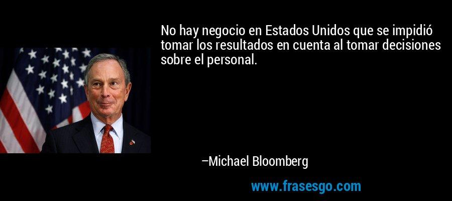 No hay negocio en Estados Unidos que se impidió tomar los resultados en cuenta al tomar decisiones sobre el personal. – Michael Bloomberg