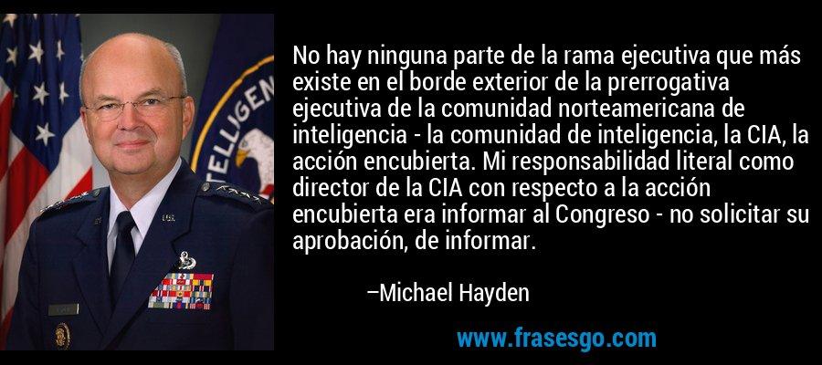 No hay ninguna parte de la rama ejecutiva que más existe en el borde exterior de la prerrogativa ejecutiva de la comunidad norteamericana de inteligencia - la comunidad de inteligencia, la CIA, la acción encubierta. Mi responsabilidad literal como director de la CIA con respecto a la acción encubierta era informar al Congreso - no solicitar su aprobación, de informar. – Michael Hayden