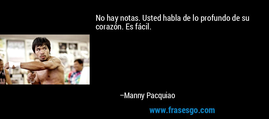 No hay notas. Usted habla de lo profundo de su corazón. Es fácil. – Manny Pacquiao