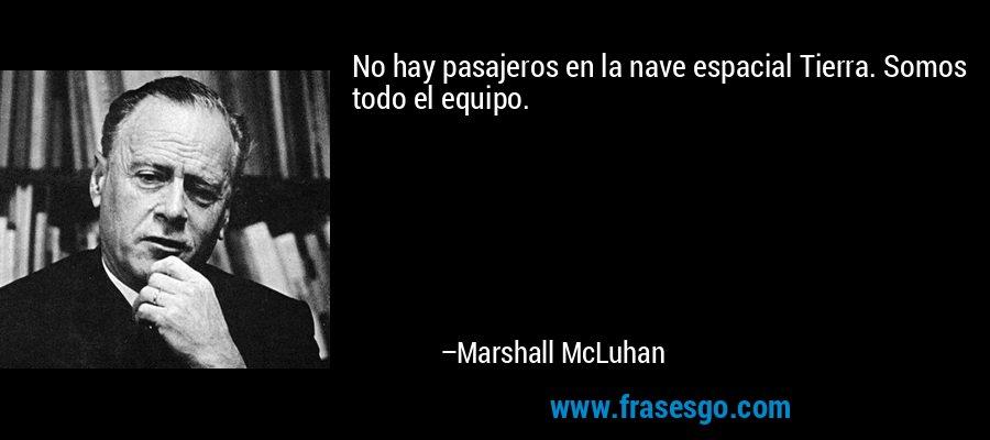 No hay pasajeros en la nave espacial Tierra. Somos todo el equipo. – Marshall McLuhan