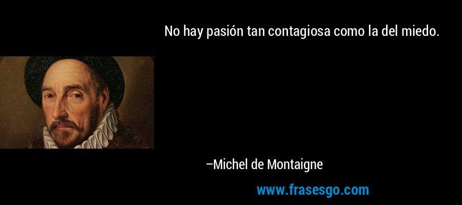 No hay pasión tan contagiosa como la del miedo. – Michel de Montaigne