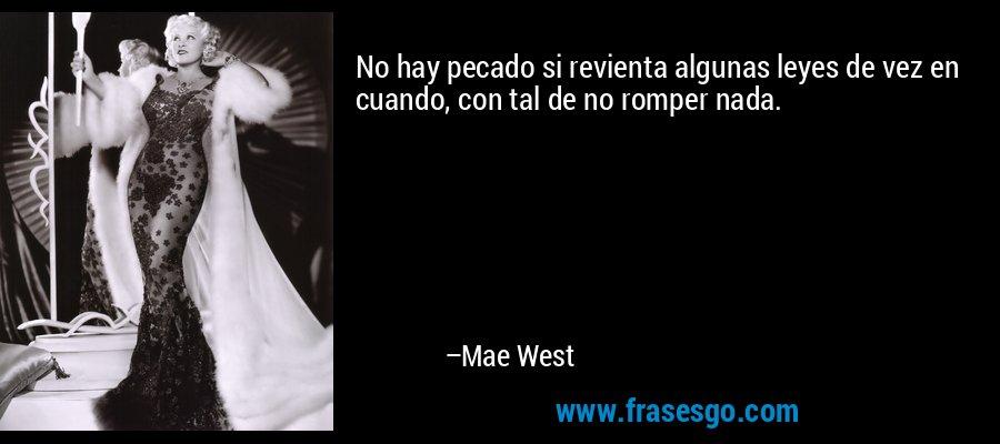 No hay pecado si revienta algunas leyes de vez en cuando, con tal de no romper nada. – Mae West