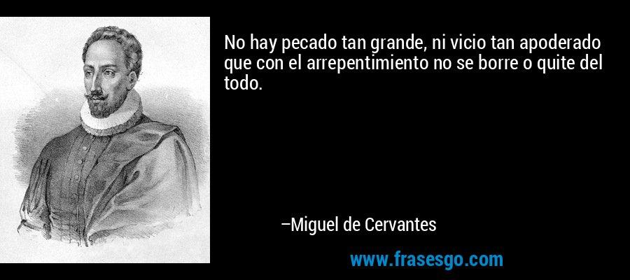 No hay pecado tan grande, ni vicio tan apoderado que con el arrepentimiento no se borre o quite del todo. – Miguel de Cervantes