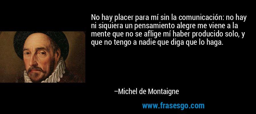 No hay placer para mí sin la comunicación: no hay ni siquiera un pensamiento alegre me viene a la mente que no se aflige mí haber producido solo, y que no tengo a nadie que diga que lo haga. – Michel de Montaigne
