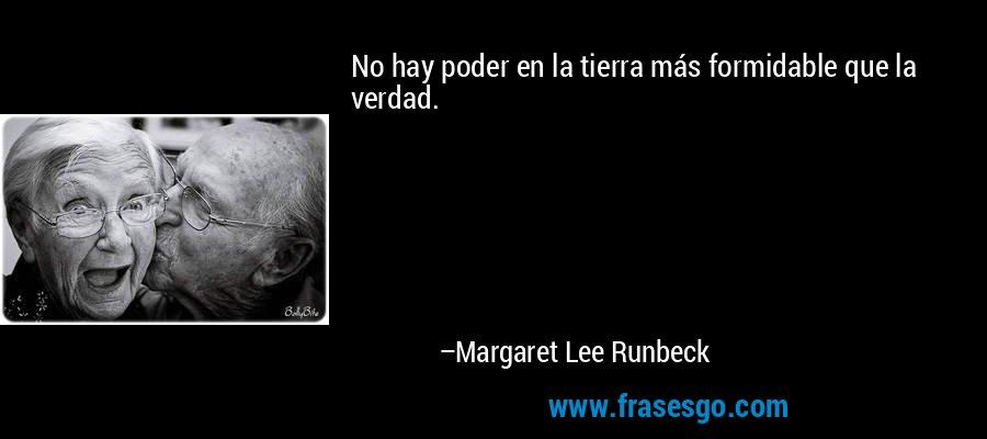 No hay poder en la tierra más formidable que la verdad. – Margaret Lee Runbeck