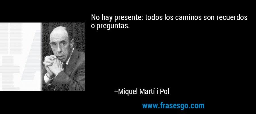 No hay presente: todos los caminos son recuerdos o preguntas. – Miquel Martí i Pol