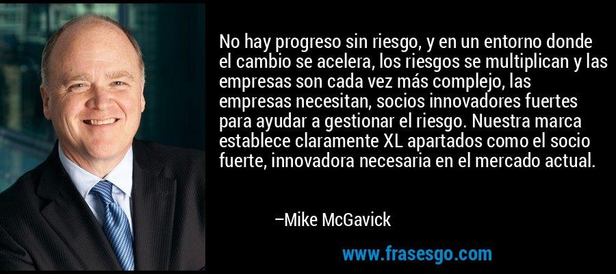 No hay progreso sin riesgo, y en un entorno donde el cambio se acelera, los riesgos se multiplican y las empresas son cada vez más complejo, las empresas necesitan, socios innovadores fuertes para ayudar a gestionar el riesgo. Nuestra marca establece claramente XL apartados como el socio fuerte, innovadora necesaria en el mercado actual. – Mike McGavick