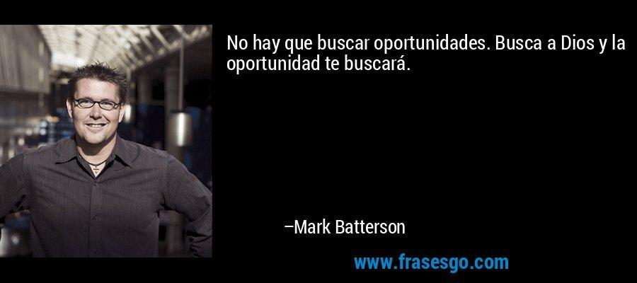 No hay que buscar oportunidades. Busca a Dios y la oportunidad te buscará. – Mark Batterson