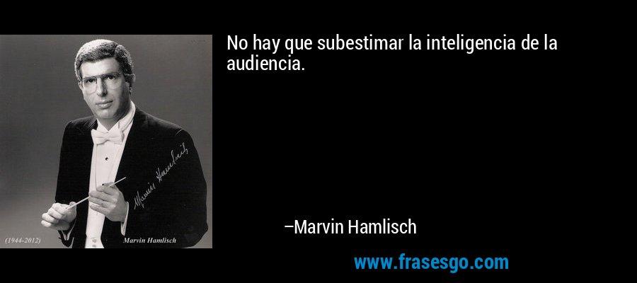 No hay que subestimar la inteligencia de la audiencia. – Marvin Hamlisch