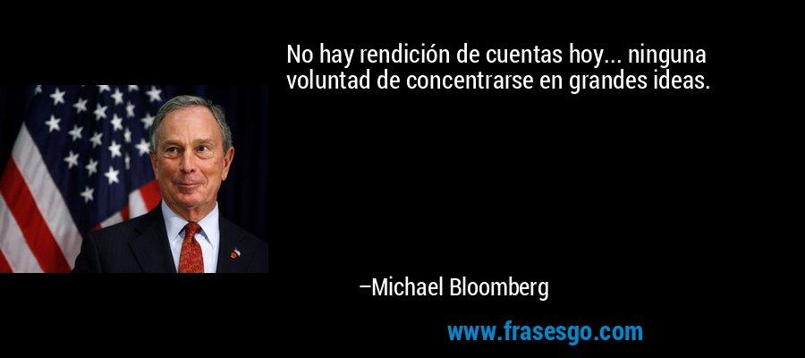No hay rendición de cuentas hoy... ninguna voluntad de concentrarse en grandes ideas. – Michael Bloomberg