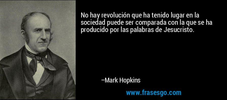 No hay revolución que ha tenido lugar en la sociedad puede ser comparada con la que se ha producido por las palabras de Jesucristo. – Mark Hopkins