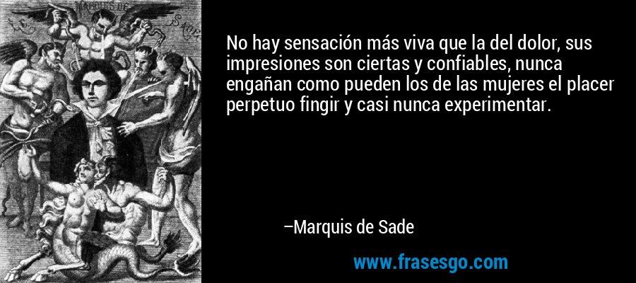No hay sensación más viva que la del dolor, sus impresiones son ciertas y confiables, nunca engañan como pueden los de las mujeres el placer perpetuo fingir y casi nunca experimentar. – Marquis de Sade