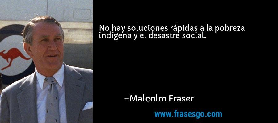 No hay soluciones rápidas a la pobreza indígena y el desastre social. – Malcolm Fraser