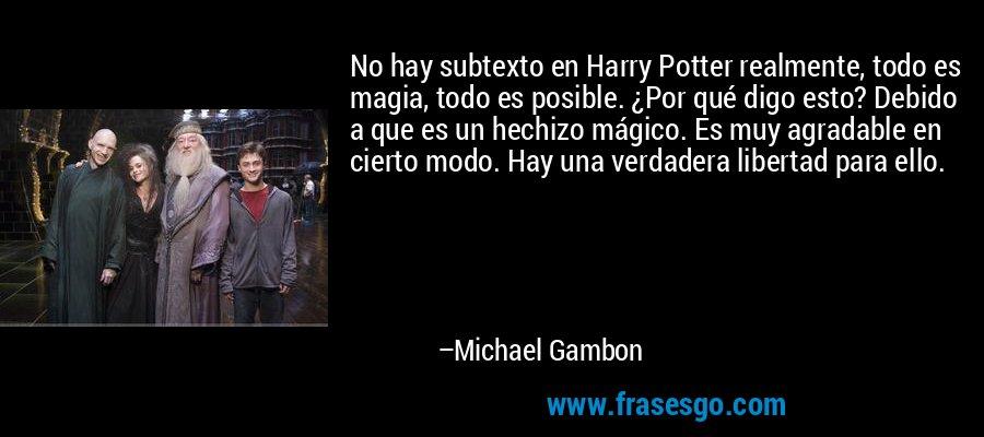 No hay subtexto en Harry Potter realmente, todo es magia, todo es posible. ¿Por qué digo esto? Debido a que es un hechizo mágico. Es muy agradable en cierto modo. Hay una verdadera libertad para ello. – Michael Gambon