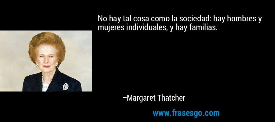 No hay tal cosa como la sociedad: hay hombres y mujeres individuales, y hay familias. – Margaret Thatcher